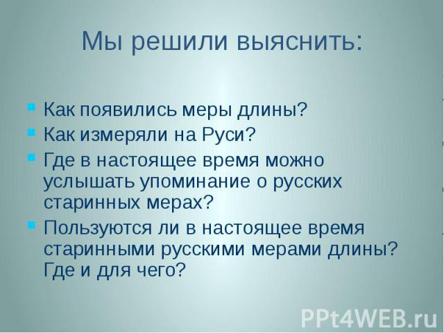 Мы решили выяснить: Как появились меры длины? Как измеряли на Руси? Где в настоящее время можно услышать упоминание о русских старинных мерах? Пользуются ли в настоящее время старинными русскими мерами длины? Где и для чего?