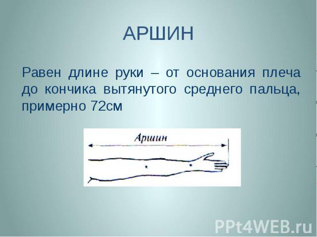 АРШИН Равен длине руки – от основания плеча до кончика вытянутого среднего пальца, примерно 72см