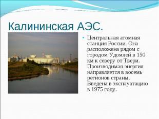 Центральная атомная станция России. Она расположена рядом с городом Удомлей в 15
