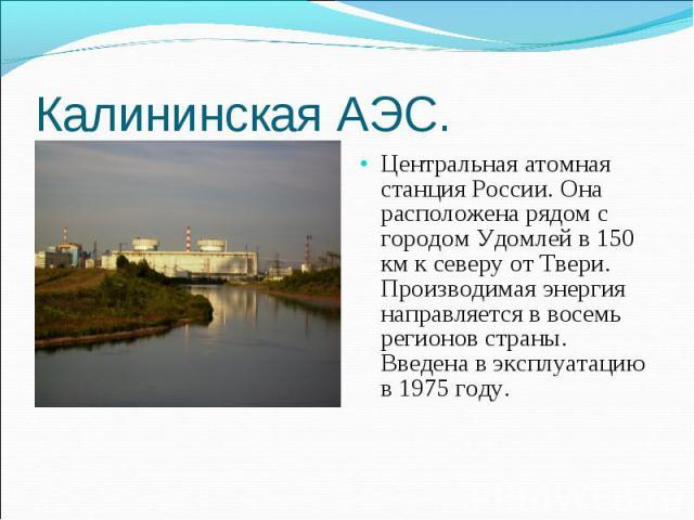 Центральная атомная станция России. Она расположена рядом с городом Удомлей в 150 км к северу от Твери. Производимая энергия направляется в восемь регионов страны. Введена в эксплуатацию в 1975 году. Центральная атомная станция России. Она расположе…