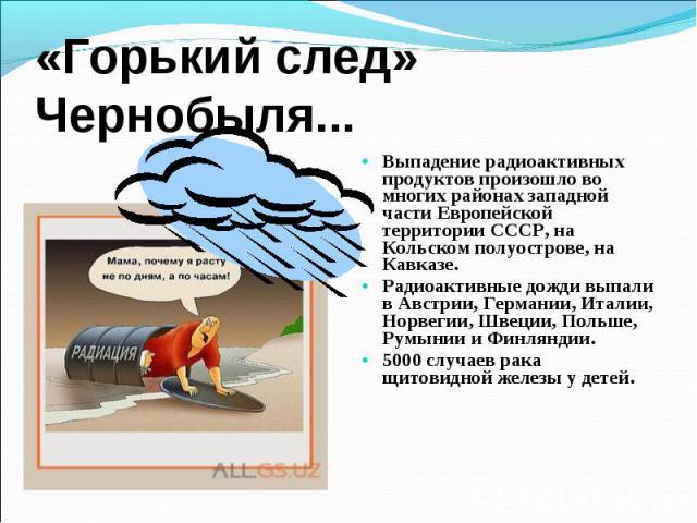 Выпадение радиоактивных продуктов произошло во многих районах западной части Европейской территории СССР, на Кольском полуострове, на Кавказе. Выпадение радиоактивных продуктов произошло во многих районах западной части Европейской территории СССР, …