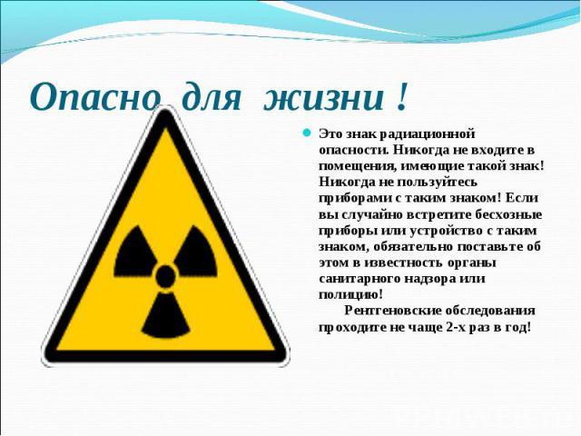Это знак радиационной опасности. Никогда не входите в помещения, имеющие такой знак! Никогда не пользуйтесь приборами с таким знаком! Если вы случайно встретите бесхозные приборы или устройство с таким знаком, обязательно поставьте об этом в известн…