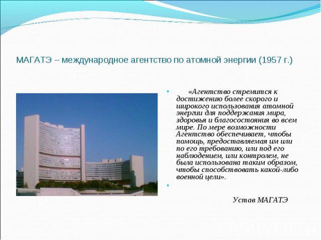 «Агентство стремится к достижению более скорого и широкого использования атомной энергии для поддержания мира, здоровья и благосостояния во всем мире. По мере возможности Агентство обеспечивает, чтобы помощь, предоставляемая им или по его тре…