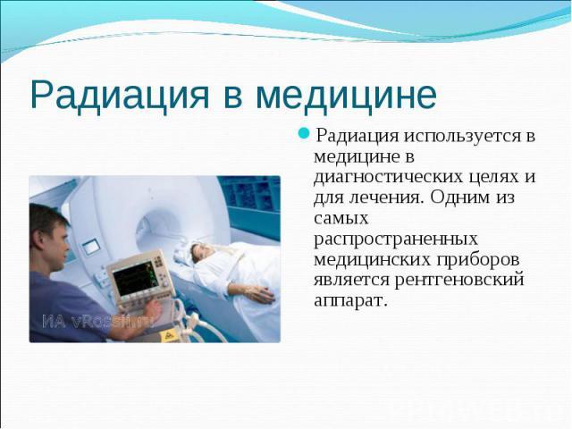 Радиация используется в медицине в диагностических целях и для лечения. Одним из самых распространенных медицинских приборов является рентгеновский аппарат. Радиация используется в медицине в диагностических целях и для лечения. Одним из самых распр…