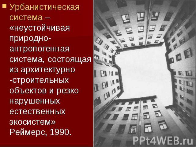 Урбанистическая система – «неустойчивая природно-антропогенная система, состоящая из архитектурно -строительных объектов и резко нарушенных естественных экосистем» Реймерс, 1990. Урбанистическая система – «неустойчивая природно-антропогенная система…