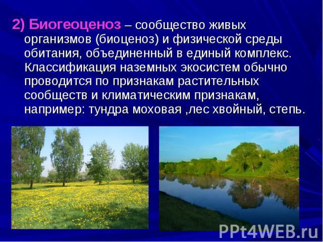 2) Биогеоценоз – сообщество живых организмов (биоценоз) и физической среды обитания, объединенный в единый комплекс. Классификация наземных экосистем обычно проводится по признакам растительных сообществ и климатическим признакам, например: тундра м…