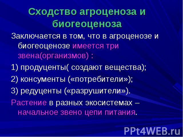 Заключается в том, что в агроценозе и биогеоценозе имеется три звена(организмов) : Заключается в том, что в агроценозе и биогеоценозе имеется три звена(организмов) : 1) продуценты( создают вещества); 2) консументы («потребители»); 3) редуценты («раз…