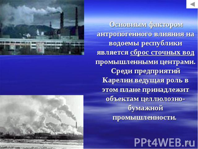 Основным фактором антропогенного влияния на водоемы республики является сброс сточных вод промышленными центрами. Среди предприятий Карелии ведущая роль в этом плане принадлежит объектам целлюлозно-бумажной промышленности. Основным фактором антропог…