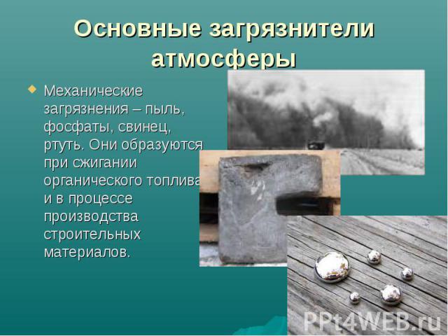 Механические загрязнения – пыль, фосфаты, свинец, ртуть. Они образуются при сжигании органического топлива и в процессе производства строительных материалов. Механические загрязнения – пыль, фосфаты, свинец, ртуть. Они образуются при сжигании органи…