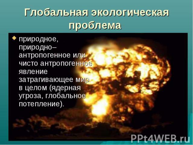 природное, природно–антропогенное или чисто антропогенное явление затрагивающее мир в целом (ядерная угроза, глобальное потепление). природное, природно–антропогенное или чисто антропогенное явление затрагивающее мир в целом (ядерная угроза, глобаль…