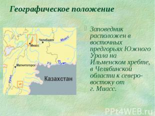 Географическое положение Заповедник расположен в восточных предгорьях Южного Ура