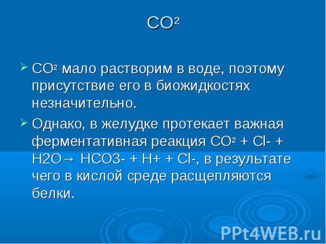 СО² СО² мало растворим в воде, поэтому присутствие его в биожидкостях незначительно. Однако, в желудке протекает важная ферментативная реакция СО² + Cl- + H2O→ НCO3- + H+ + Cl-, в результате чего в кислой среде расщепляются белки.