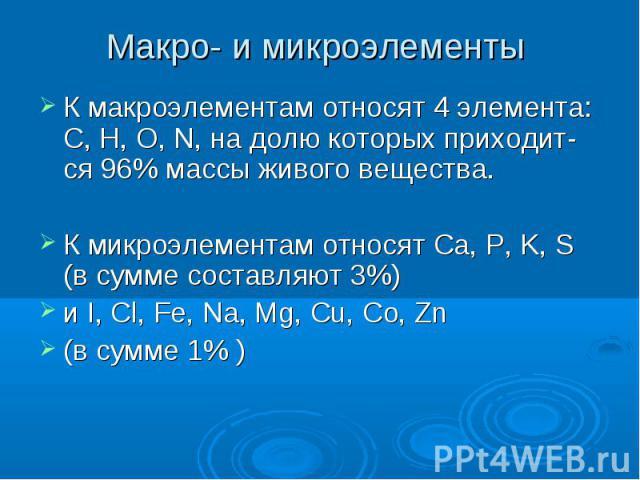 Макро- и микроэлементы К макроэлементам относят 4 элемента: C, H, O, N, на долю которых приходит-ся 96% массы живого вещества. К микроэлементам относят Ca, P, K, S (в сумме составляют 3%) и I, Cl, Fe, Na, Mg, Cu, Co, Zn (в сумме 1% )