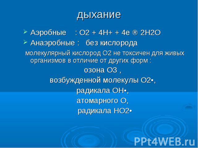 дыхание Аэробные : О2 + 4Н+ + 4е ⇒ 2Н2О Анаэробные : без кислорода молекулярный кислород О2 не токсичен для живых организмов в отличие от других форм : озона О3 , возбужденной молекулы О2•, радикала ОН•, атомарного О, радикала НО2•