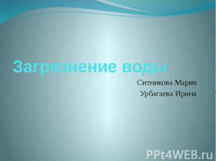 Загрязнение воды Ситникова Мария Урбагаева Ирина