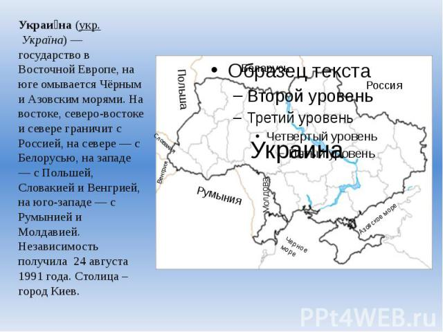 Украи на (укр.Україна)— государство в Восточной Европе, на юге омывается Чёрным и Азовским морями. На востоке, северо-востоке и севере граничит с Россией, на севере — с Белорусью, на западе — с Польшей, Словакией и Венгрией, на юго-запад…