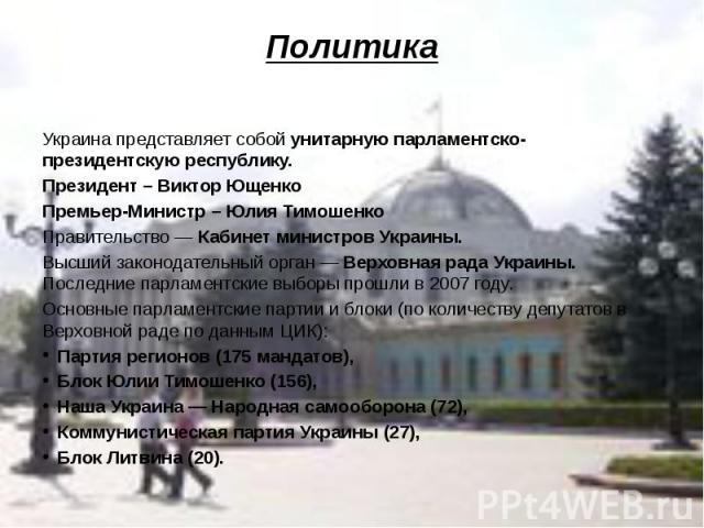 Политика Украина представляет собой унитарную парламентско-президентскую республику. Президент – Виктор Ющенко Премьер-Министр – Юлия Тимошенко Правительство — Кабинет министров Украины. Высший законодательный орган — Верховная рада Украины. Последн…