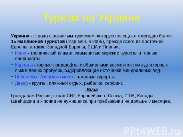 Туризм на Украине Украина - страна с развитым туризмом, которую посещают ежегодно более 15 миллионов туристов (18,9 млн. в 2006), прежде всего из Восточной Европы, а также Западной Европы, США и Японии. Крым - тропический климат, знаменитые морские …