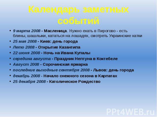 Календарь заметных событий 9 марта 2008 - Масленица. Нужно ехатьв Пирогово - есть блины,шашлыки, кататься на лошадях,смотреть Украинские хатки 25 мая 2008 - Киев: день города Лето 2008 - Открытие Казантипа 22 июня 2008-…