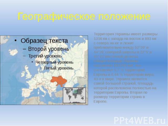 Географическое положение Территория Украины имеет размеры 1316 км с запада на восток и 893 км с севера на юг и лежит приблизительно между 52°20' и 44°20' северной широты и 22°5' и 41°15' восточной долготы. Общая площадь Украины составляет 603700 км²…