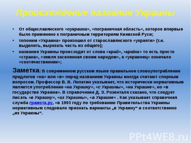Происхождение названия Украины От общеславянского «оукраина», «пограничная область», которое впервые было применено к пограничным территориям Киевской Руси; топоним «Украина» произошел от старославянского «украяти» (т.е. выделить, вырезать часть из …