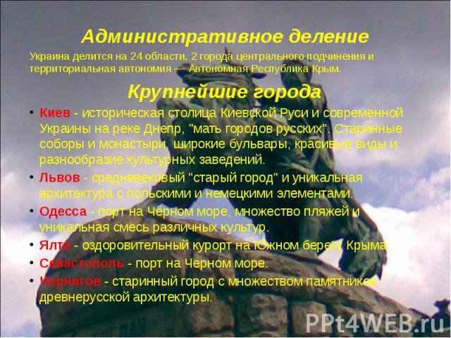 Административное деление Административное деление Украина делится на 24 области, 2 города центрального подчинения и территориальная автономия — Автономная Республика Крым. Крупнейшие города Киев - историческая столица Киевской Руси и современной Укр…
