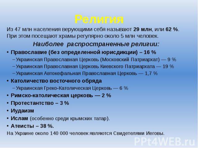 Религия Из 47 млн населения верующими себя называют 29 млн, или 62%. При этом посещают храмы регулярно около 5 млн человек. Наиболее распространенные религии: Православие (без определенной юрисдикции) – 16 % Украинская Православная Церковь (Мо…
