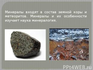 Минералы входят в состав земной коры и метеоритов. Минералы и их особенности изу