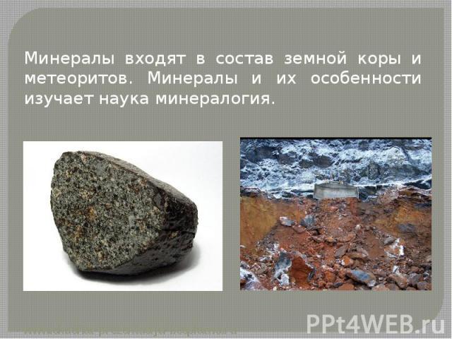 Минералы входят в состав земной коры и метеоритов. Минералы и их особенности изучает наука минералогия. Минералы входят в состав земной коры и метеоритов. Минералы и их особенности изучает наука минералогия.