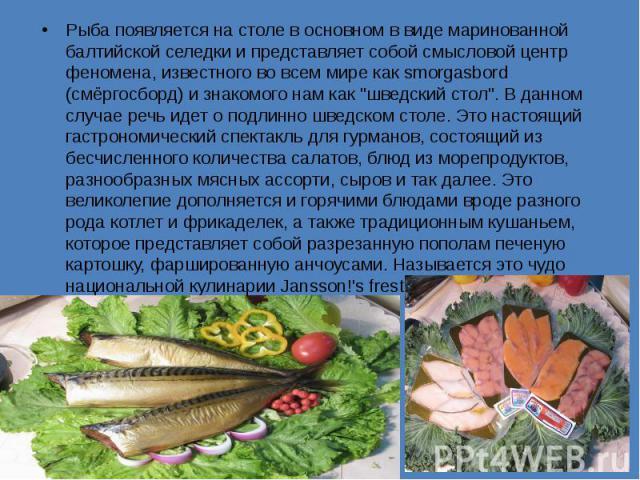 """Рыба появляется на столе в основном в виде маринованной балтийской селедки и представляет собой смысловой центр феномена, известного во всем мире как smorgasbord (смёргосборд) и знакомого нам как """"шведский стол"""". В данном случае речь идет …"""