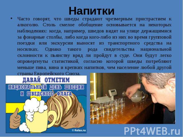 Напитки Часто говорят, что шведы страдают чрезмерным пристрастием к алкоголю. Столь смелое обобщение основывается на некоторых наблюдениях: когда, например, шведов видят на улице держащимися за фонарные столбы, либо когда кого-либо из них во время г…