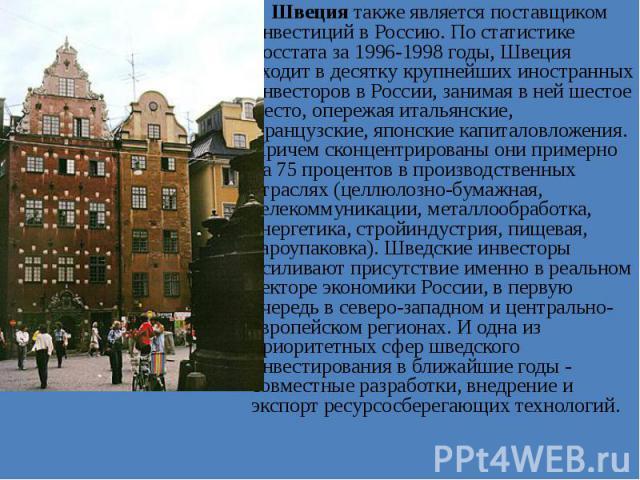 Швеция также является поставщиком инвестиций в Россию. По статистике Росстата за 1996-1998 годы, Швеция входит в десятку крупнейших иностранных инвесторов в России, занимая в ней шестое место, опережая итальянские, французские, японские капиталовлож…