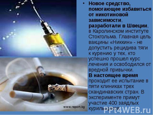 Новое средство, помогающее избавиться от никотиновой зависимости, разработали в Швеции, в Каролинском институте Стокгольма. Главная цель вакцины «Никкин» - не допустить рецидива тяги к курению у тех, кто успешно прошел курс лечения и освободился от …