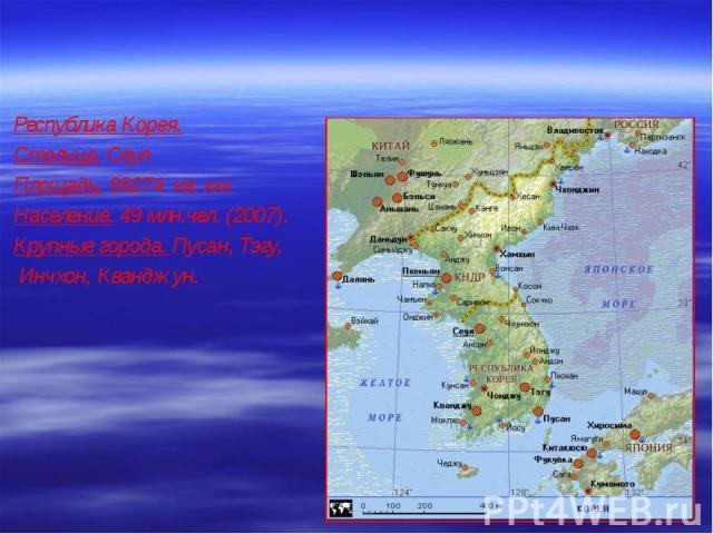 Республика Корея. Республика Корея. Столица. Сеул Площадь. 99274 кв. км. Население. 49 млн.чел. (2007). Крупные города. Пусан, Тэгу, Инчхон, Кванджун.