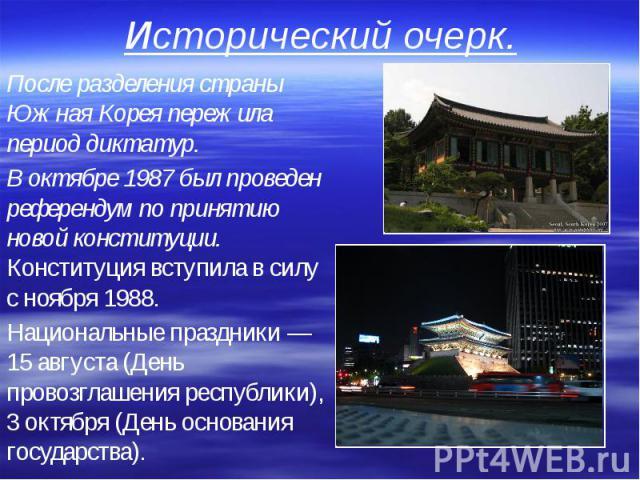 Исторический очерк. После разделения страны Южная Корея пережила период диктатур. В октябре 1987 был проведен референдум по принятию новой конституции. Конституция вступила в силу с ноября 1988. Национальные праздники — 15 августа (День провозглашен…