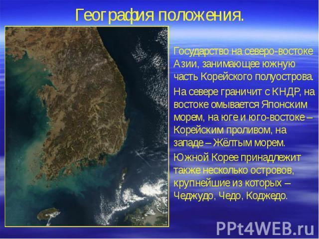 География положения. Государство на северо-востоке Азии, занимающее южную часть Корейского полуострова. На севере граничит с КНДР, на востоке омывается Японским морем, на юге и юго-востоке – Корейским проливом, на западе – Жёлтым морем. Южной Корее …