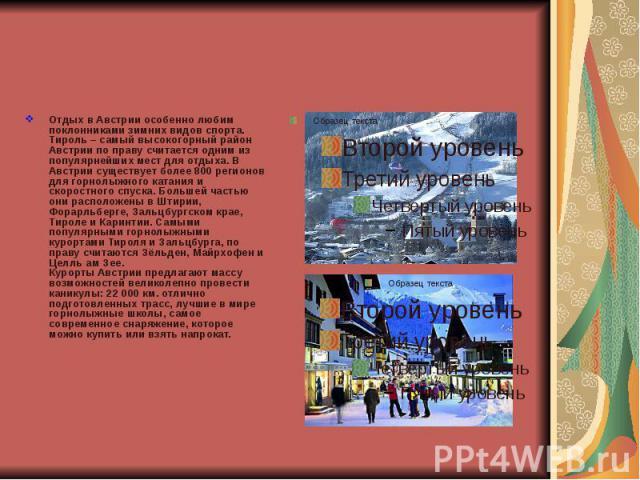 Отдых в Австрии особенно любим поклонниками зимних видов спорта. Тироль – самый высокогорный район Австрии по праву считается одним из популярнейших мест для отдыха. В Австрии существует более 800 регионов для горнолыжного катания и скоростного спус…