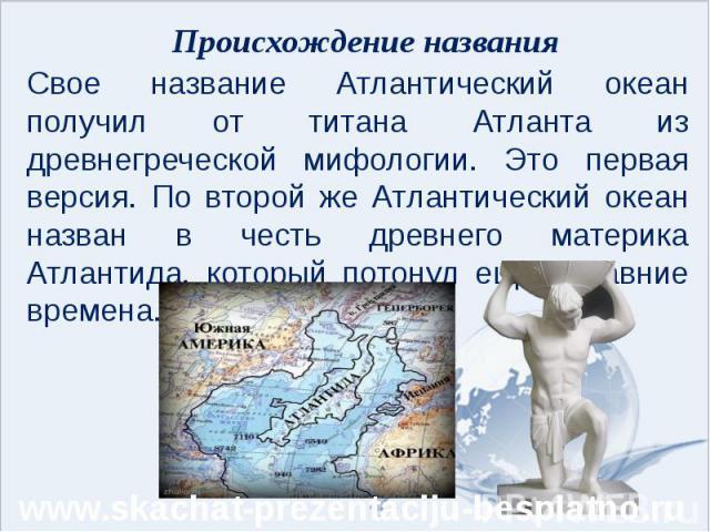 Происхождение названия Свое название Атлантический океан получил от титана Атланта из древнегреческой мифологии. Это первая версия. По второй же Атлантический океан назван в честь древнего материка Атлантида, который потонул еще в давние времена.