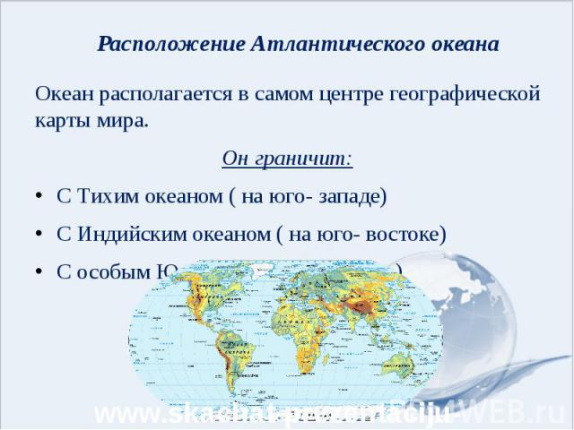 Расположение Атлантического океана Океан располагается в самом центре географической карты мира. Он граничит: С Тихим океаном ( на юго- западе) С Индийским океаном ( на юго- востоке) С особым Южным океаном( на юге)