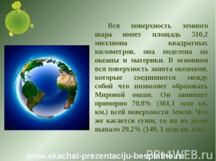 Вся поверхность земного шара имеет площадь 510,2 миллиона квадратных километров,