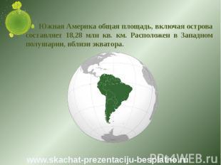 Южная Америка общая площадь, включая острова составляет 18,28 млн кв. км. Распол