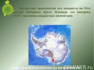 Антарктида практически вся находится на Юге внутри полярного круга. Площадь это