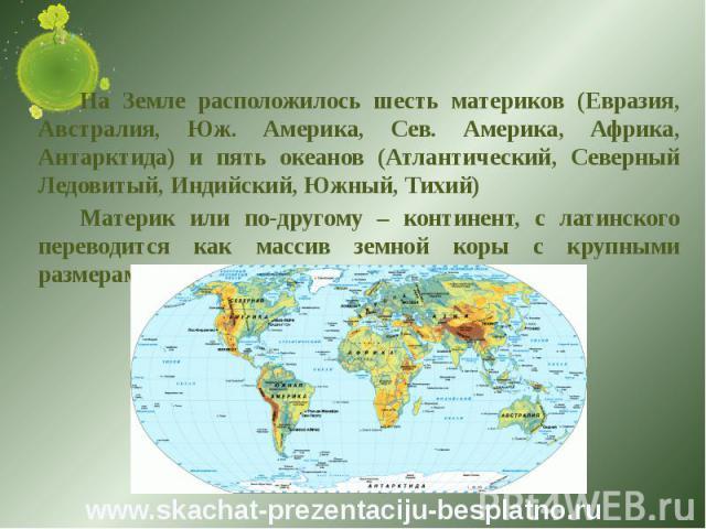 На Земле расположилось шесть материков (Евразия, Австралия, Юж. Америка, Сев. Америка, Африка, Антарктида) и пять океанов (Атлантический, Северный Ледовитый, Индийский, Южный, Тихий) На Земле расположилось шесть материков (Евразия, Австралия, Юж. Ам…