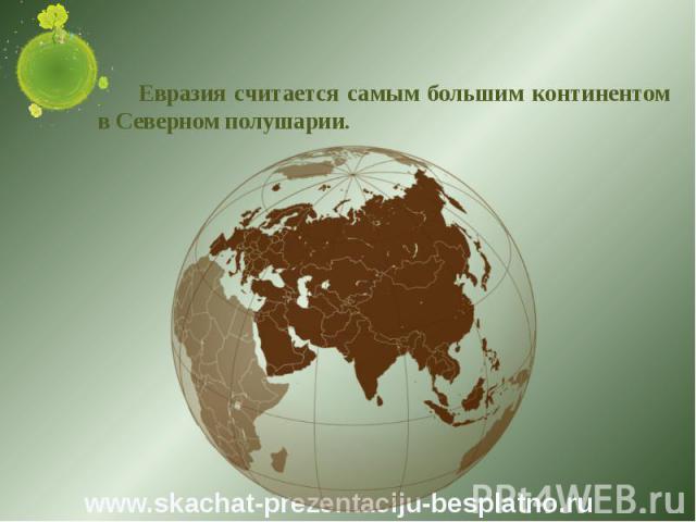 Евразия считается самым большим континентом в Северном полушарии. Евразия считается самым большим континентом в Северном полушарии.