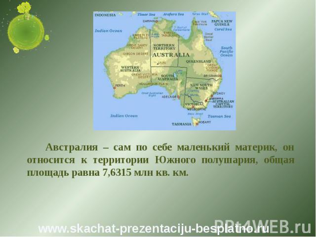 Австралия – сам по себе маленький материк, он относится к территории Южного полушария, общая площадь равна 7,6315 млн кв. км. Австралия – сам по себе маленький материк, он относится к территории Южного полушария, общая площадь равна 7,6315 млн кв. км.