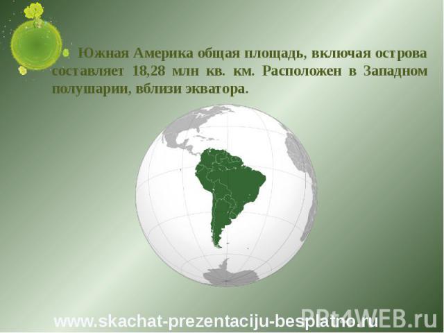 Южная Америка общая площадь, включая острова составляет 18,28 млн кв. км. Расположен в Западном полушарии, вблизи экватора. Южная Америка общая площадь, включая острова составляет 18,28 млн кв. км. Расположен в Западном полушарии, вблизи экватора.