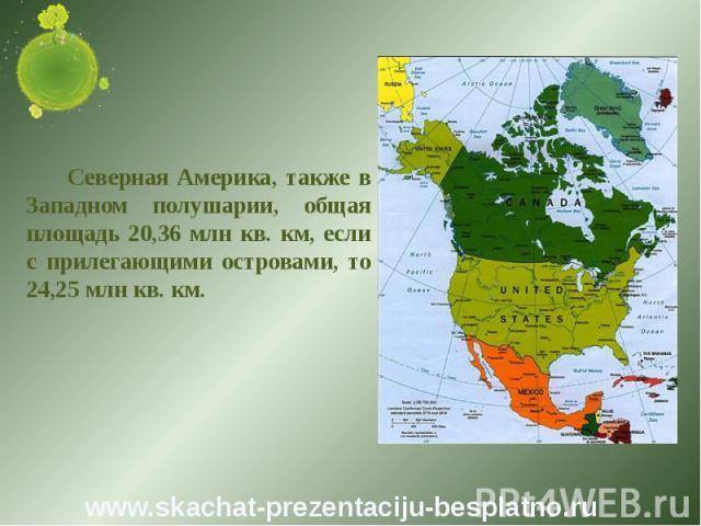 Северная Америка, также в Западном полушарии, общая площадь 20,36 млн кв. км, если с прилегающими островами, то 24,25 млн кв. км. Северная Америка, также в Западном полушарии, общая площадь 20,36 млн кв. км, если с прилегающими островами, то 24,25 м…