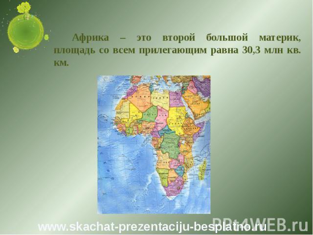 Африка – это второй большой материк, площадь со всем прилегающим равна 30,3 млн кв. км. Африка – это второй большой материк, площадь со всем прилегающим равна 30,3 млн кв. км.