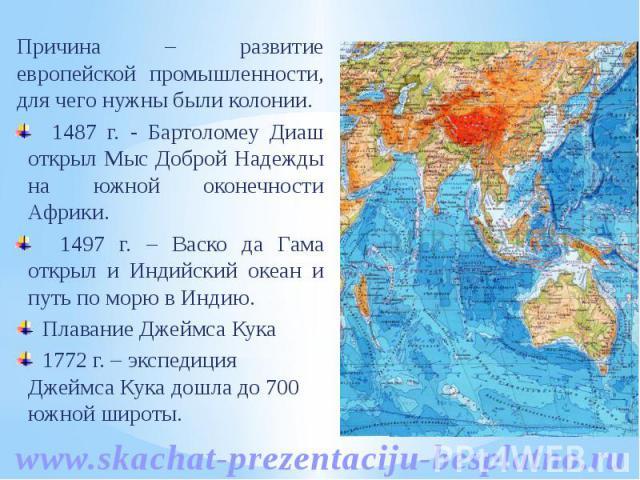 Причина – развитие европейской промышленности, для чего нужны были колонии. Причина – развитие европейской промышленности, для чего нужны были колонии. 1487 г. - Бартоломеу Диаш открыл Мыс Доброй Надежды на южной оконечности Африки. 1497 г. – Васко …