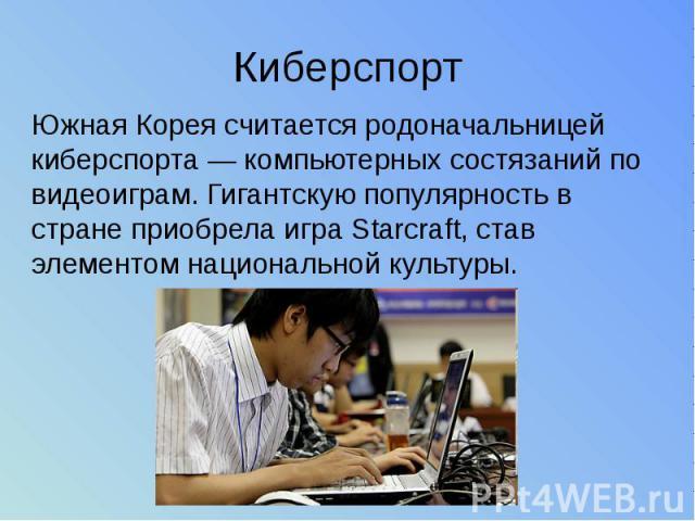 Киберспорт Южная Корея считается родоначальницей киберспорта — компьютерных состязаний по видеоиграм. Гигантскую популярность в стране приобрела игра Starcraft, став элементом национальной культуры.